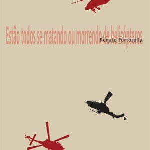 ESTÃO TODOS SE MATANDO OU MORRENDO DE HELICÓPTEROS, Renato Tortorella. Editora Medusa, 2016.